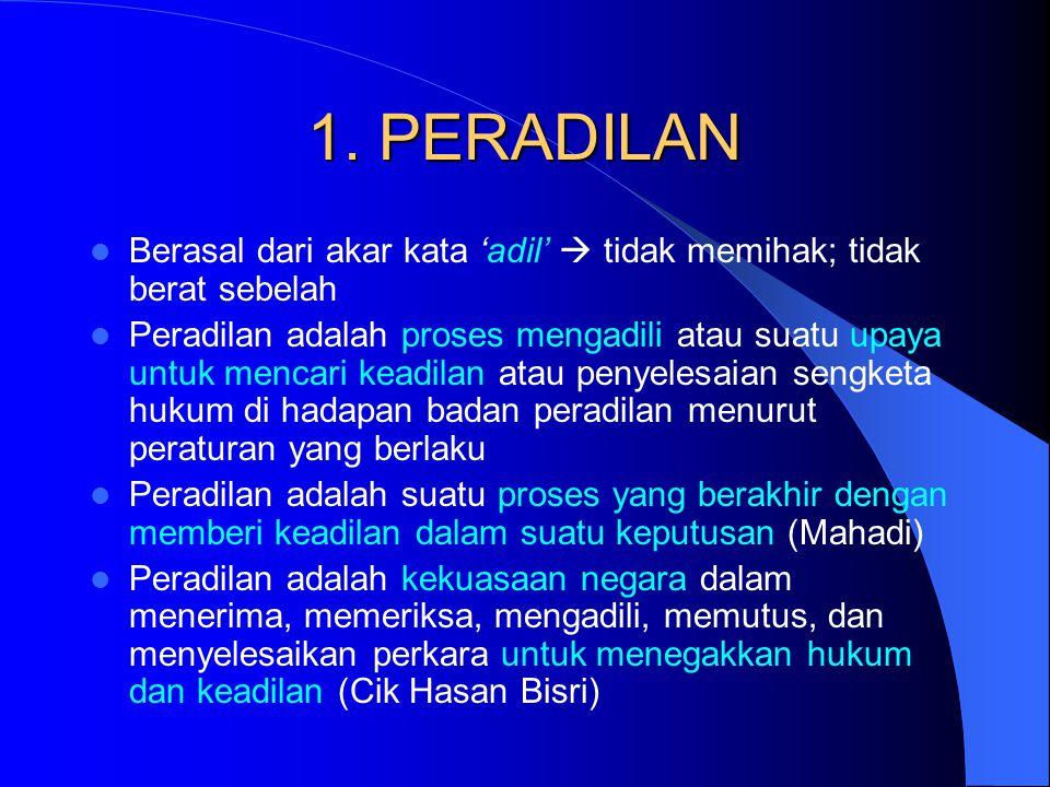 Peradilan = Al Qadha/Rechtspraak Al Qadha (Bhs Arab) adalah: – menyampaikan hukum syar'i dengan jalan penetapan – kekuasaan mengadili perkara Rechtspraak (Bhs Belanda) adalah: – daya upaya mencari keadilan atau penyelesaian perselisihan hukum yang dilakukan menurut peraturan-peraturan dan dalam lembaga-lembaga tertentu dalam pengadilan