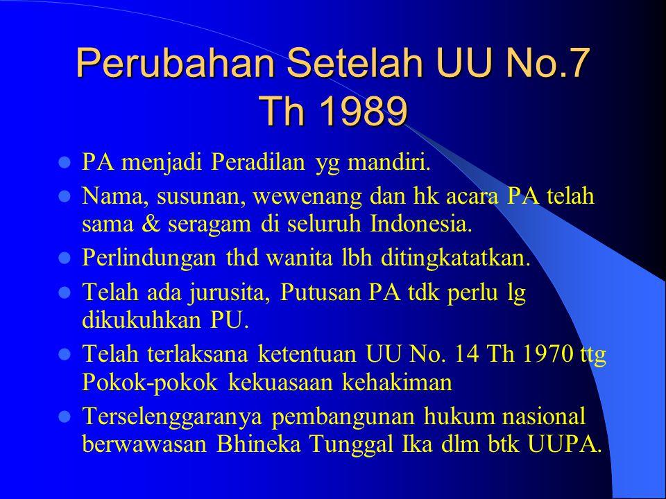 Perubahan Setelah UU No.7 Th 1989 PA menjadi Peradilan yg mandiri. Nama, susunan, wewenang dan hk acara PA telah sama & seragam di seluruh Indonesia.
