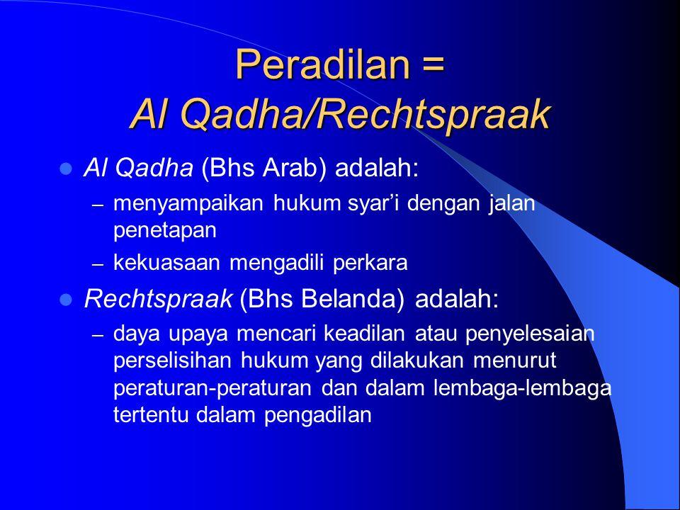 Peradilan = Al Qadha/Rechtspraak Al Qadha (Bhs Arab) adalah: – menyampaikan hukum syar'i dengan jalan penetapan – kekuasaan mengadili perkara Rechtspr