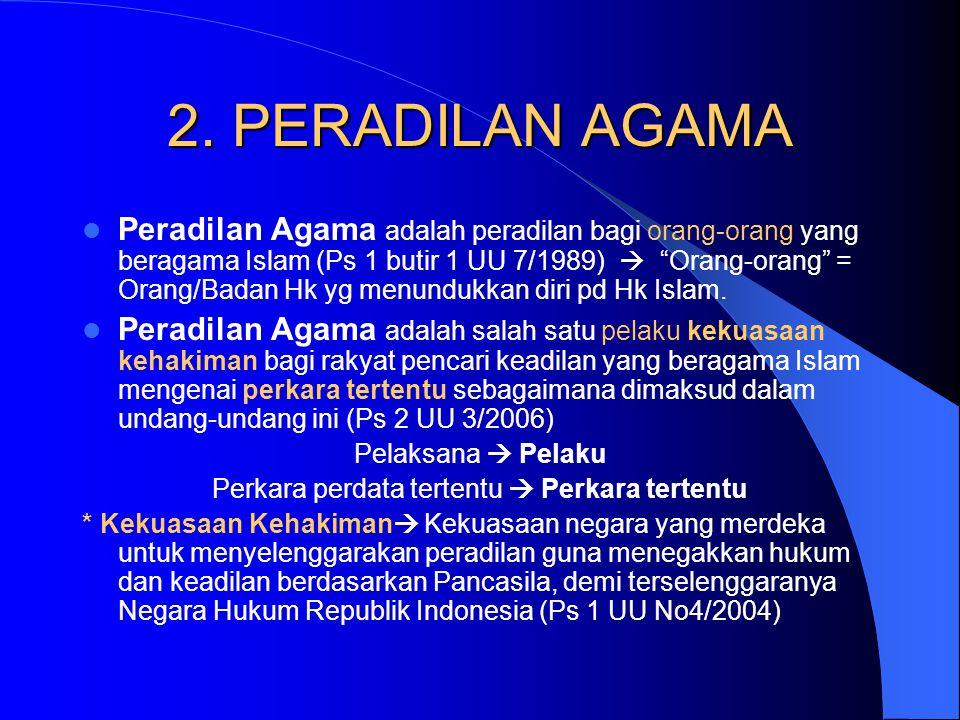 """2. PERADILAN AGAMA Peradilan Agama adalah peradilan bagi orang-orang yang beragama Islam (Ps 1 butir 1 UU 7/1989)  """"Orang-orang"""" = Orang/Badan Hk yg"""
