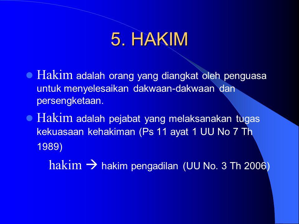 5. HAKIM Hakim adalah orang yang diangkat oleh penguasa untuk menyelesaikan dakwaan-dakwaan dan persengketaan. Hakim adalah pejabat yang melaksanakan