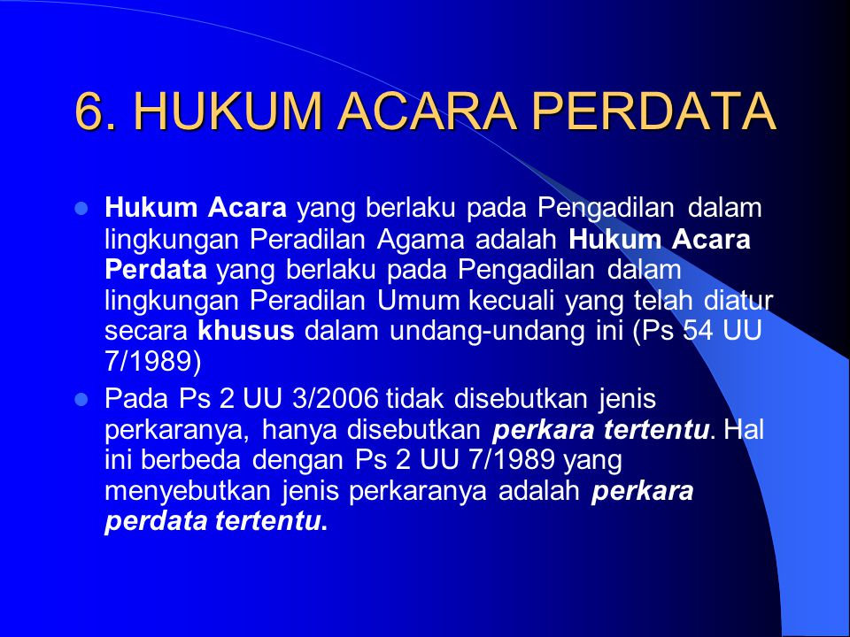 6. HUKUM ACARA PERDATA Hukum Acara yang berlaku pada Pengadilan dalam lingkungan Peradilan Agama adalah Hukum Acara Perdata yang berlaku pada Pengadil