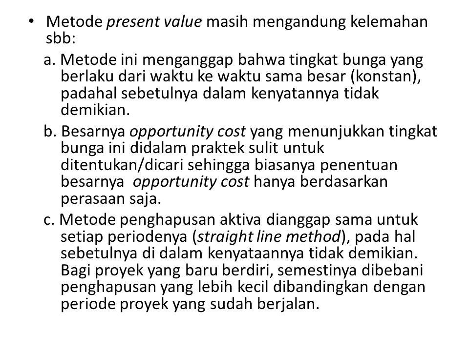 Metode present value masih mengandung kelemahan sbb: a. Metode ini menganggap bahwa tingkat bunga yang berlaku dari waktu ke waktu sama besar (konstan