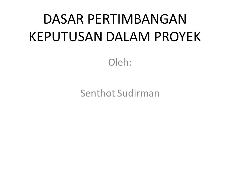DASAR PERTIMBANGAN KEPUTUSAN DALAM PROYEK Oleh: Senthot Sudirman