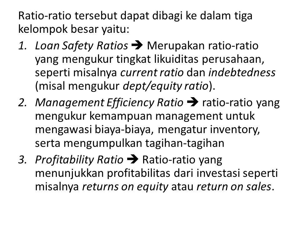 Ratio-ratio tersebut dapat dibagi ke dalam tiga kelompok besar yaitu: 1.Loan Safety Ratios  Merupakan ratio-ratio yang mengukur tingkat likuiditas pe