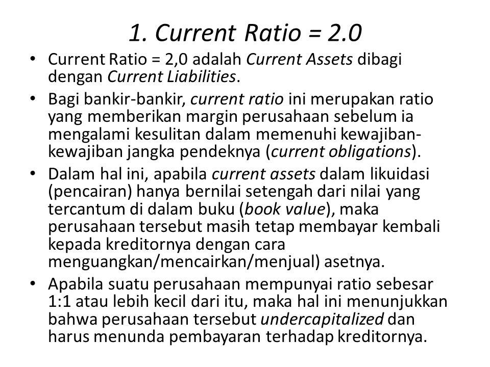 1. Current Ratio = 2.0 Current Ratio = 2,0 adalah Current Assets dibagi dengan Current Liabilities. Bagi bankir-bankir, current ratio ini merupakan ra