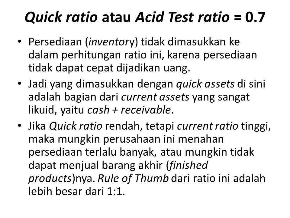 Quick ratio atau Acid Test ratio = 0.7 Persediaan (inventory) tidak dimasukkan ke dalam perhitungan ratio ini, karena persediaan tidak dapat cepat dij
