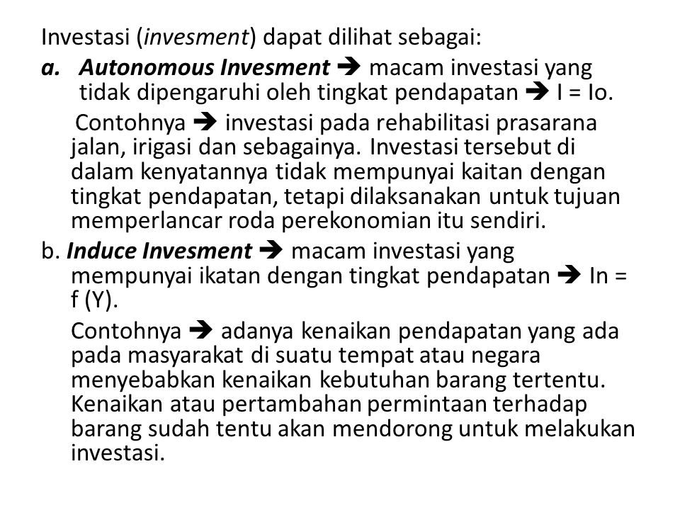 Investasi (invesment) dapat dilihat sebagai: a.Autonomous Invesment  macam investasi yang tidak dipengaruhi oleh tingkat pendapatan  I = Io. Contohn