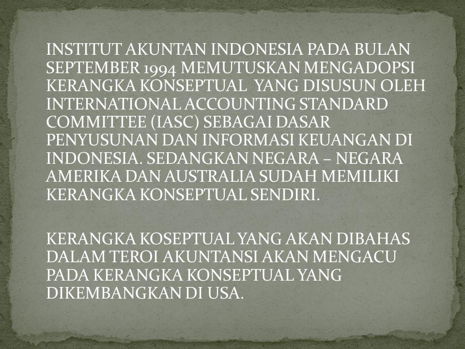 INSTITUT AKUNTAN INDONESIA PADA BULAN SEPTEMBER 1994 MEMUTUSKAN MENGADOPSI KERANGKA KONSEPTUAL YANG DISUSUN OLEH INTERNATIONAL ACCOUNTING STANDARD COMMITTEE (IASC) SEBAGAI DASAR PENYUSUNAN DAN INFORMASI KEUANGAN DI INDONESIA.