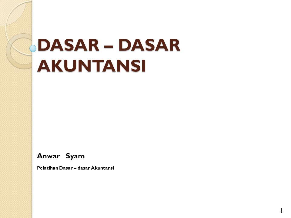 DASAR – DASAR AKUNTANSI Anwar Syam Pelatihan Dasar – dasar Akuntansi 1