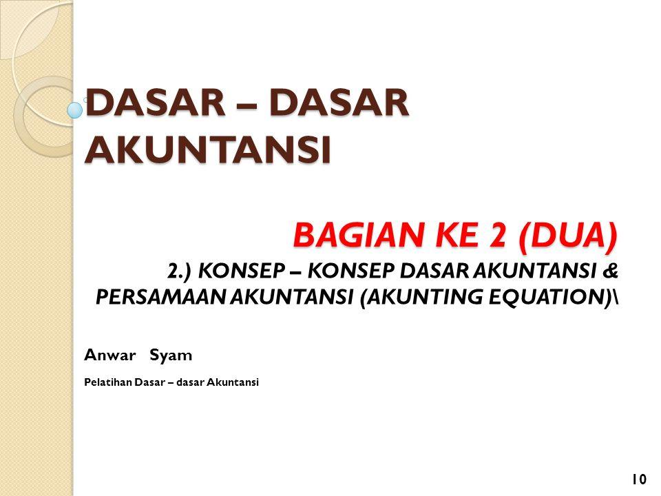 DASAR – DASAR AKUNTANSI Anwar Syam Pelatihan Dasar – dasar Akuntansi BAGIAN KE 2 (DUA) 2.) KONSEP – KONSEP DASAR AKUNTANSI & PERSAMAAN AKUNTANSI (AKUN