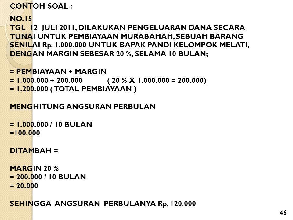 CONTOH SOAL : NO.15 TGL 12 JULI 2011, DILAKUKAN PENGELUARAN DANA SECARA TUNAI UNTUK PEMBIAYAAN MURABAHAH, SEBUAH BARANG SENILAI Rp. 1.000.000 UNTUK BA