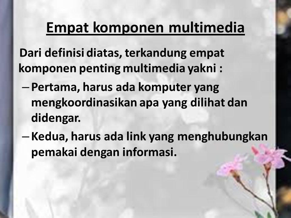 Empat komponen multimedia Dari definisi diatas, terkandung empat komponen penting multimedia yakni : – Pertama, harus ada komputer yang mengkoordinasi