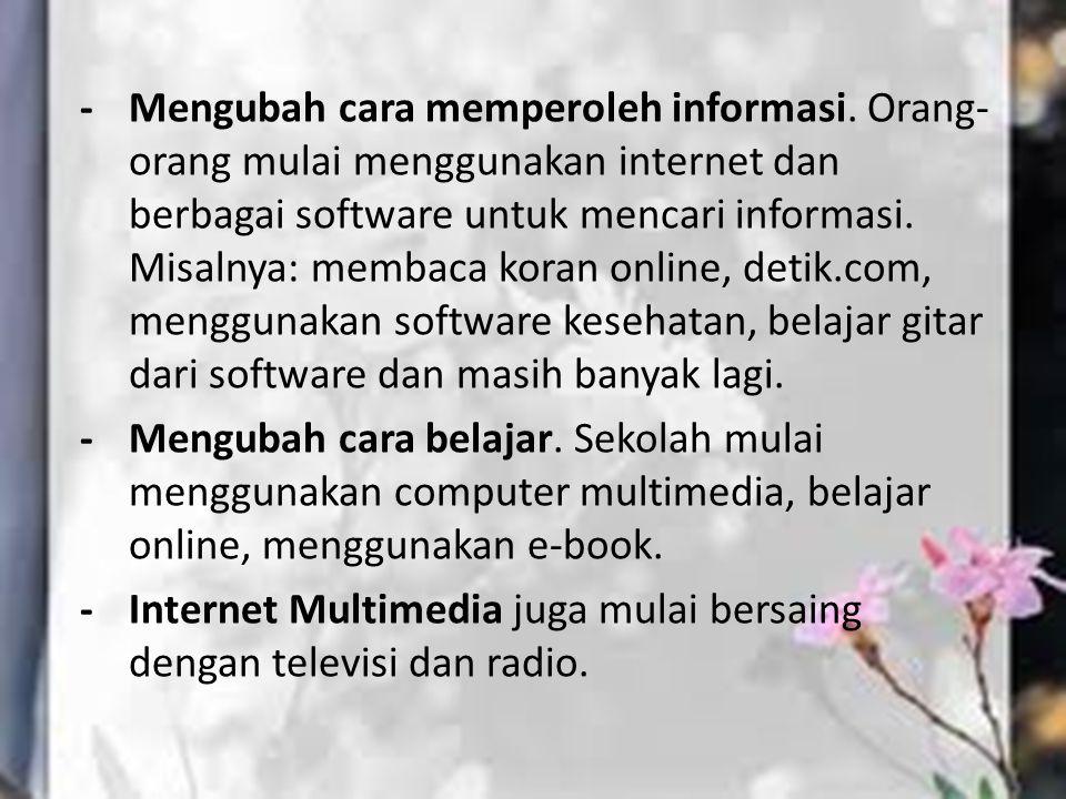 - Mengubah cara memperoleh informasi. Orang- orang mulai menggunakan internet dan berbagai software untuk mencari informasi. Misalnya: membaca koran o
