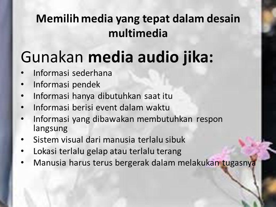 Memilih media yang tepat dalam desain multimedia Gunakan media audio jika: Informasi sederhana Informasi pendek Informasi hanya dibutuhkan saat itu In