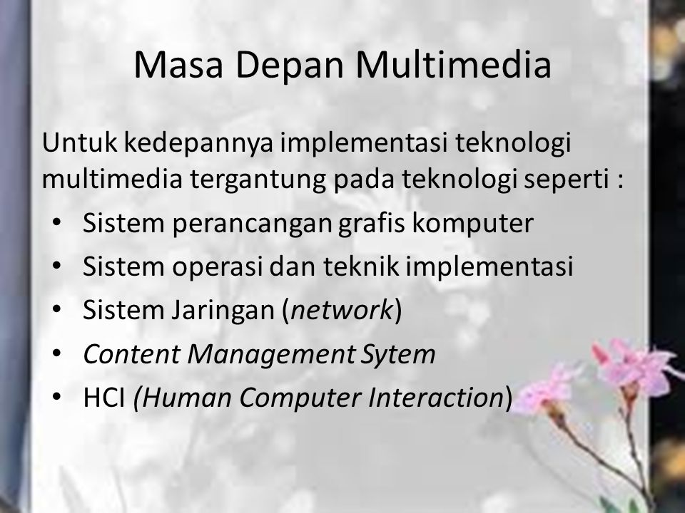 Masa Depan Multimedia Untuk kedepannya implementasi teknologi multimedia tergantung pada teknologi seperti : Sistem perancangan grafis komputer Sistem