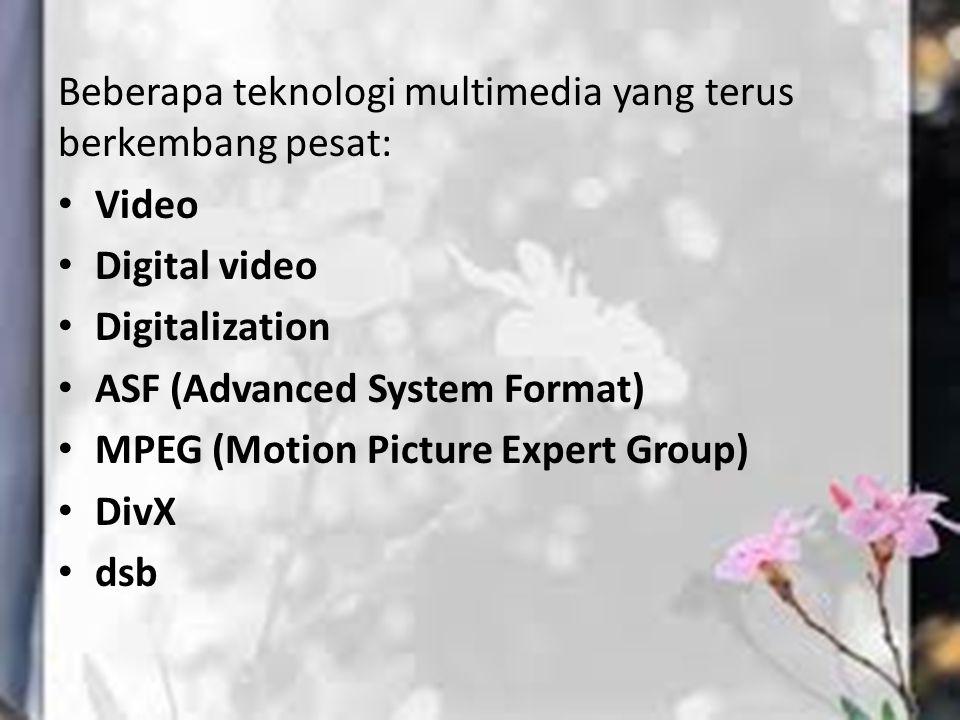 Beberapa teknologi multimedia yang terus berkembang pesat: Video Digital video Digitalization ASF (Advanced System Format) MPEG (Motion Picture Expert