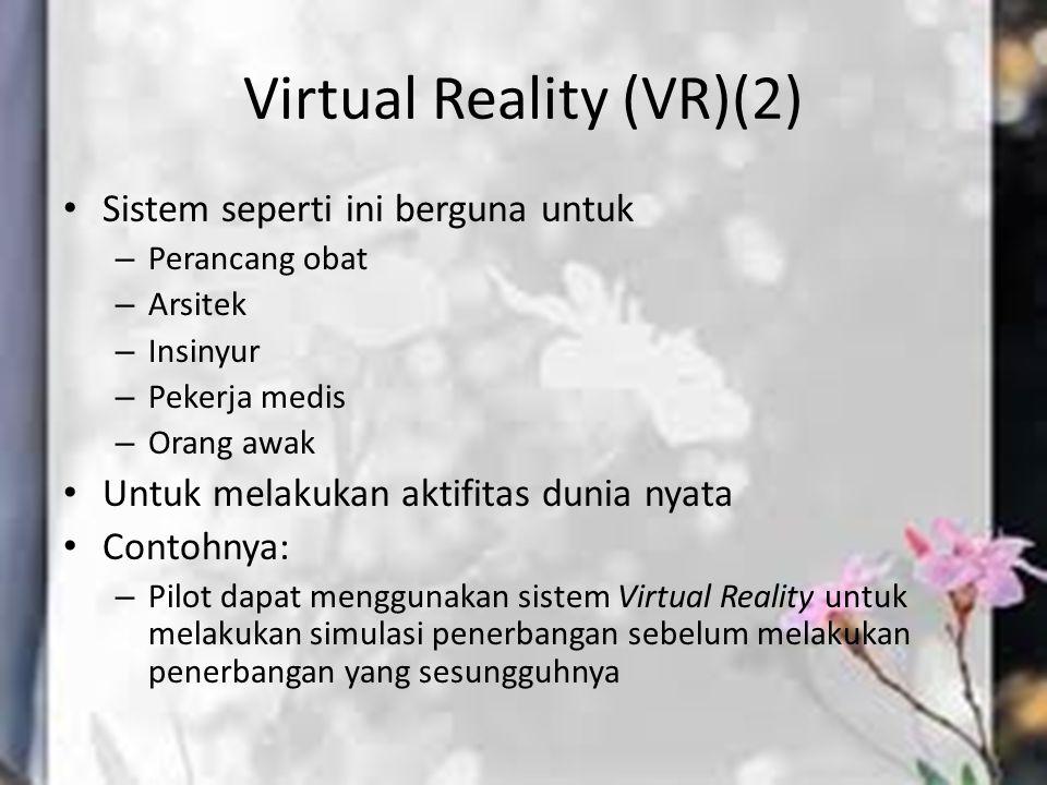 Virtual Reality (VR)(2) Sistem seperti ini berguna untuk – Perancang obat – Arsitek – Insinyur – Pekerja medis – Orang awak Untuk melakukan aktifitas
