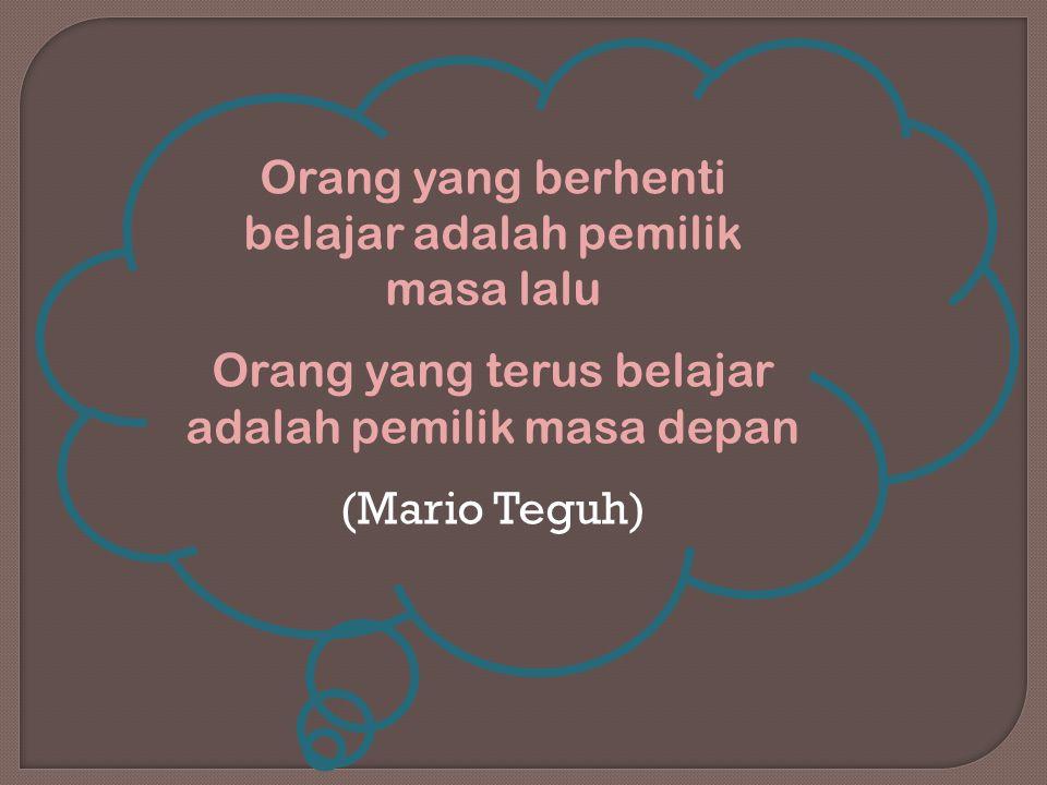 Orang yang berhenti belajar adalah pemilik masa lalu Orang yang terus belajar adalah pemilik masa depan (Mario Teguh)