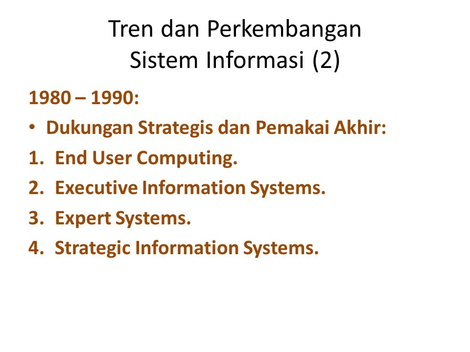 Tren dan Perkembangan Sistem Informasi (2) 1980 – 1990: Dukungan Strategis dan Pemakai Akhir: 1.End User Computing. 2.Executive Information Systems. 3