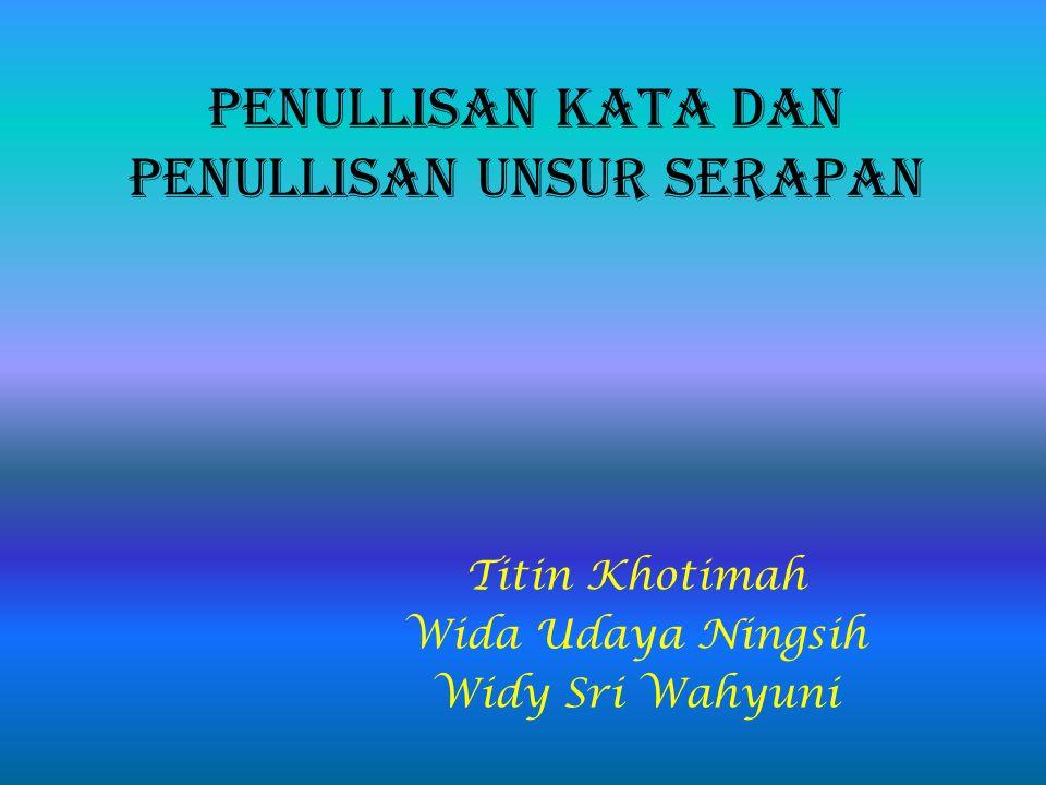 Penullisan kata dan penullisan unsur serapan Titin Khotimah Wida Udaya Ningsih Widy Sri Wahyuni