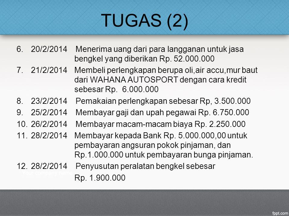 TUGAS (2) 6.20/2/2014 Menerima uang dari para langganan untuk jasa bengkel yang diberikan Rp. 52.000.000 7.21/2/2014 Membeli perlengkapan berupa oli,a
