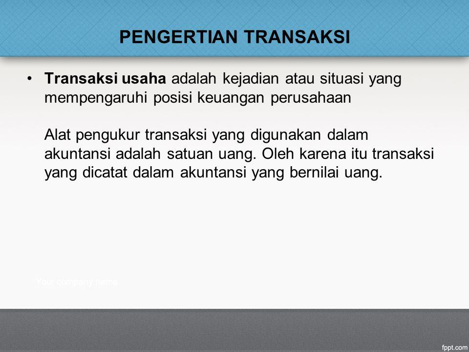 PENGERTIAN TRANSAKSI Transaksi usaha adalah kejadian atau situasi yang mempengaruhi posisi keuangan perusahaan Alat pengukur transaksi yang digunakan dalam akuntansi adalah satuan uang.