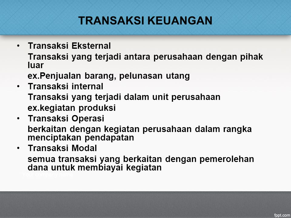 TRANSAKSI KEUANGAN Transaksi Eksternal Transaksi yang terjadi antara perusahaan dengan pihak luar ex.Penjualan barang, pelunasan utang Transaksi inter