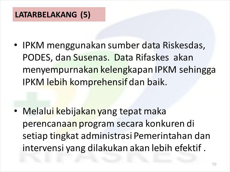 LATARBELAKANG (5) IPKM menggunakan sumber data Riskesdas, PODES, dan Susenas. Data Rifaskes akan menyempurnakan kelengkapan IPKM sehingga IPKM lebih k