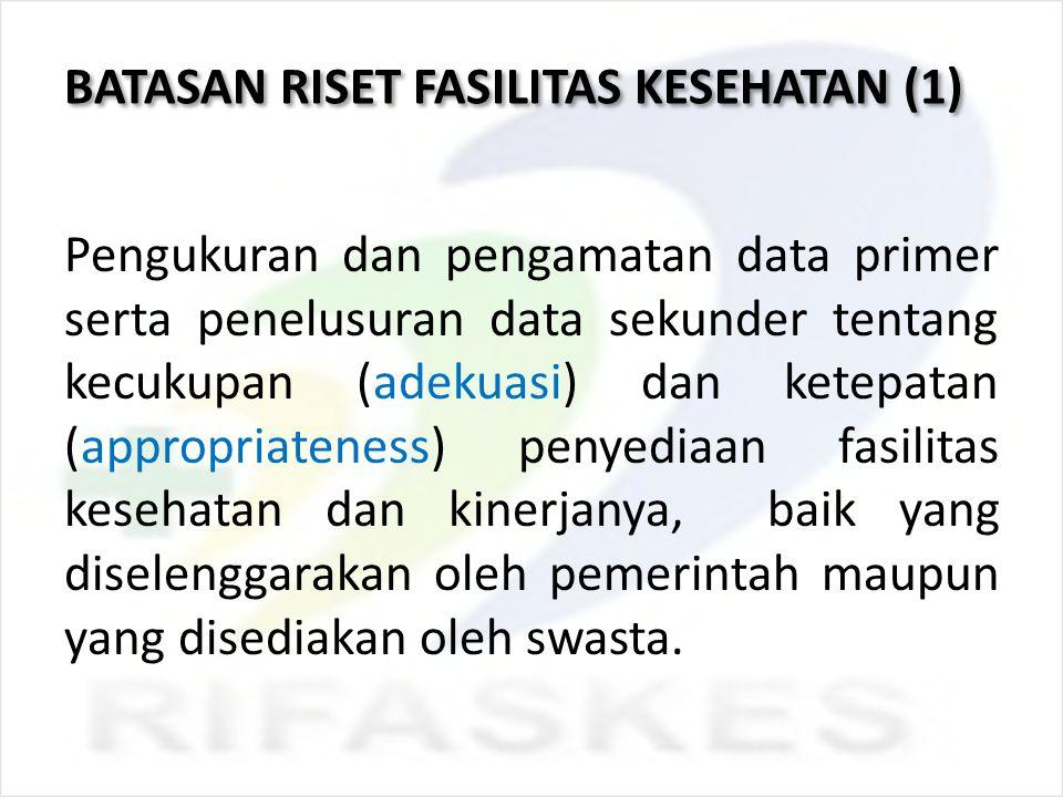 BATASAN RISET FASILITAS KESEHATAN (2) : Fasilitas kesehatan merupakan fasilitas yang memberikan pelayanan kesehatan : UKP maupun UKM Rawat jalan Rawat inap Melingkupi strata I, II, dan III.