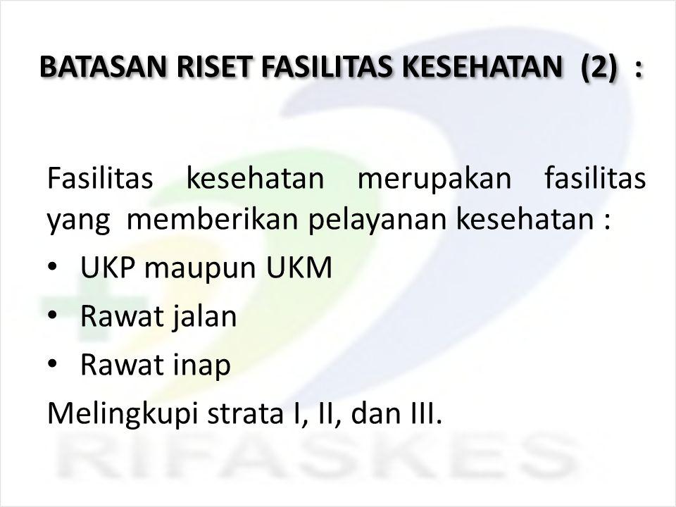 BATASAN RISET FASILITAS KESEHATAN (2) : Fasilitas kesehatan merupakan fasilitas yang memberikan pelayanan kesehatan : UKP maupun UKM Rawat jalan Rawat