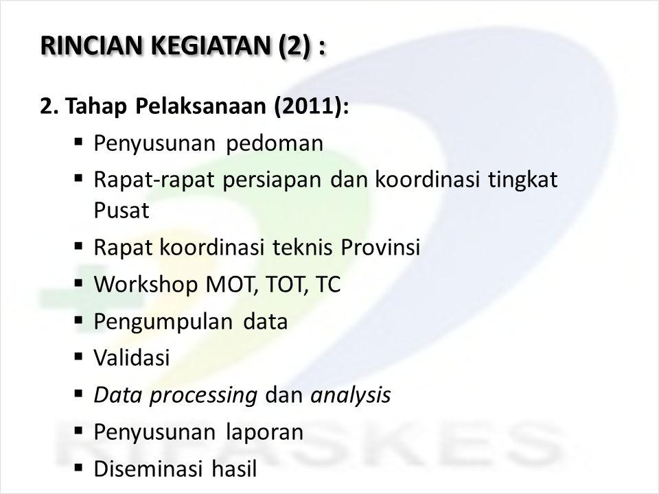 RINCIAN KEGIATAN (2) : 2. Tahap Pelaksanaan (2011):  Penyusunan pedoman  Rapat-rapat persiapan dan koordinasi tingkat Pusat  Rapat koordinasi tekni