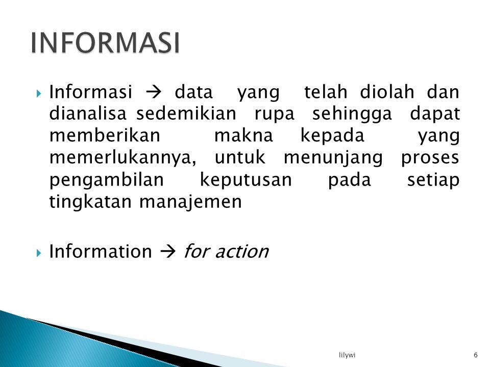  Informasi  data yang telah diolah dan dianalisa sedemikian rupa sehingga dapat memberikan makna kepada yang memerlukannya, untuk menunjang proses pengambilan keputusan pada setiap tingkatan manajemen  Information  for action 6lilywi