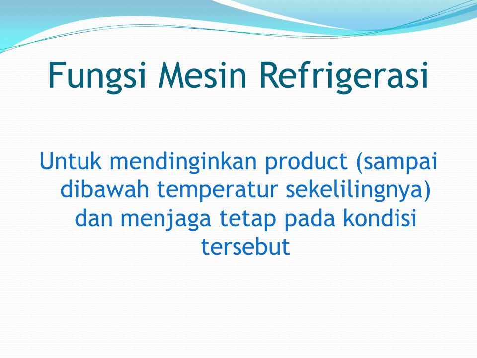 Fungsi Mesin Refrigerasi Untuk mendinginkan product (sampai dibawah temperatur sekelilingnya) dan menjaga tetap pada kondisi tersebut