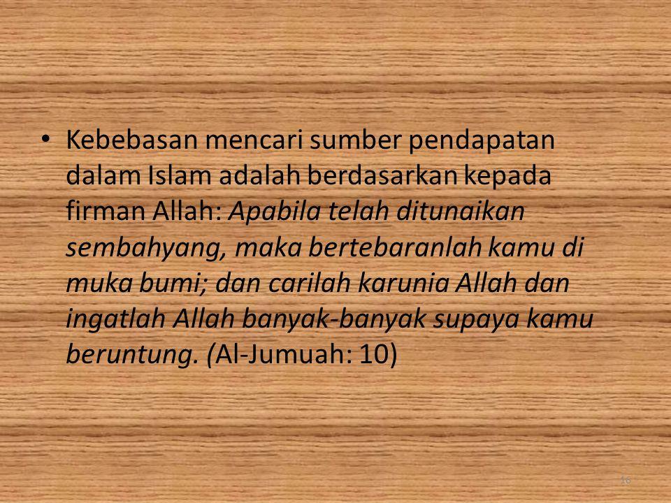 Kebebasan mencari sumber pendapatan dalam Islam adalah berdasarkan kepada firman Allah: Apabila telah ditunaikan sembahyang, maka bertebaranlah kamu d