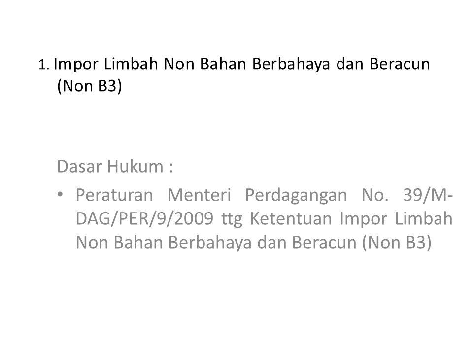 1. Impor Limbah Non Bahan Berbahaya dan Beracun (Non B3) Dasar Hukum : Peraturan Menteri Perdagangan No. 39/M- DAG/PER/9/2009 ttg Ketentuan Impor Limb