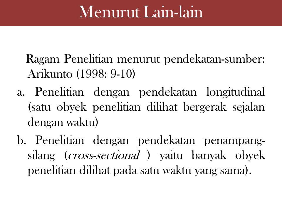 Menurut Lain-lain Ragam Penelitian menurut pendekatan-sumber: Arikunto (1998: 9-10) a. Penelitian dengan pendekatan longitudinal (satu obyek penelitia