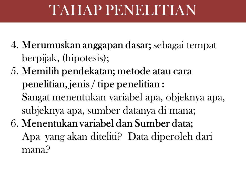 TAHAP PENELITIAN 4. Merumuskan anggapan dasar; sebagai tempat berpijak, (hipotesis); 5. Memilih pendekatan; metode atau cara penelitian, jenis / tipe