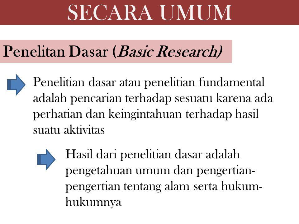 Penelitan Dasar (Basic Research) Penelitian dasar atau penelitian fundamental adalah pencarian terhadap sesuatu karena ada perhatian dan keingintahuan terhadap hasil suatu aktivitas Hasil dari penelitian dasar adalah pengetahuan umum dan pengertian- pengertian tentang alam serta hukum- hukumnya SECARA UMUM