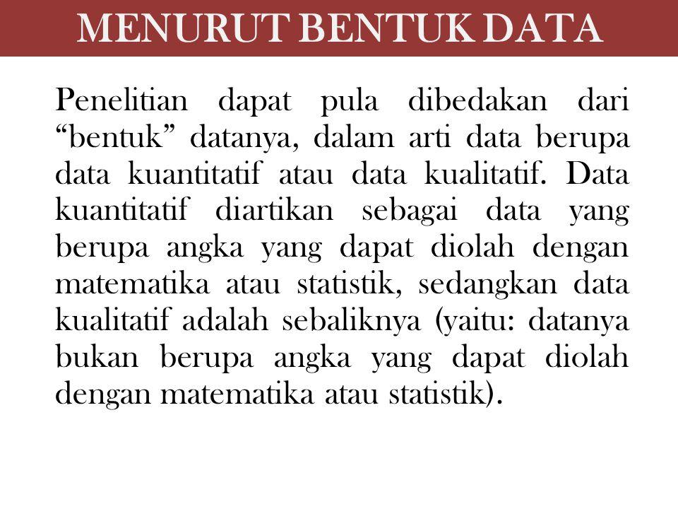 """MENURUT BENTUK DATA Penelitian dapat pula dibedakan dari """"bentuk"""" datanya, dalam arti data berupa data kuantitatif atau data kualitatif. Data kuantita"""