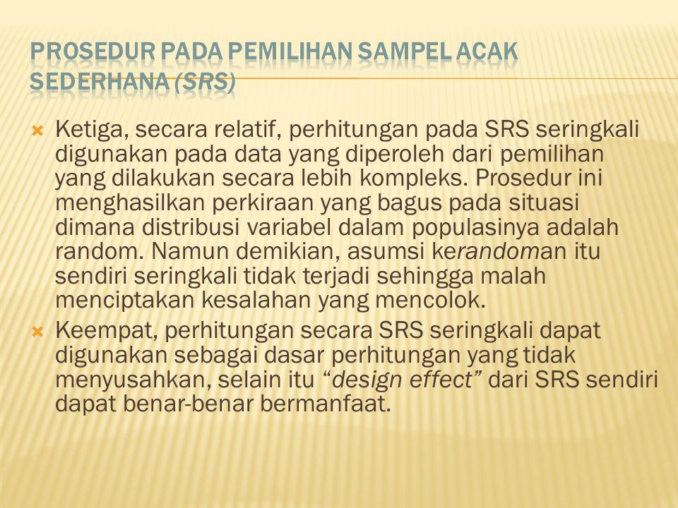  Ketiga, secara relatif, perhitungan pada SRS seringkali digunakan pada data yang diperoleh dari pemilihan yang dilakukan secara lebih kompleks.