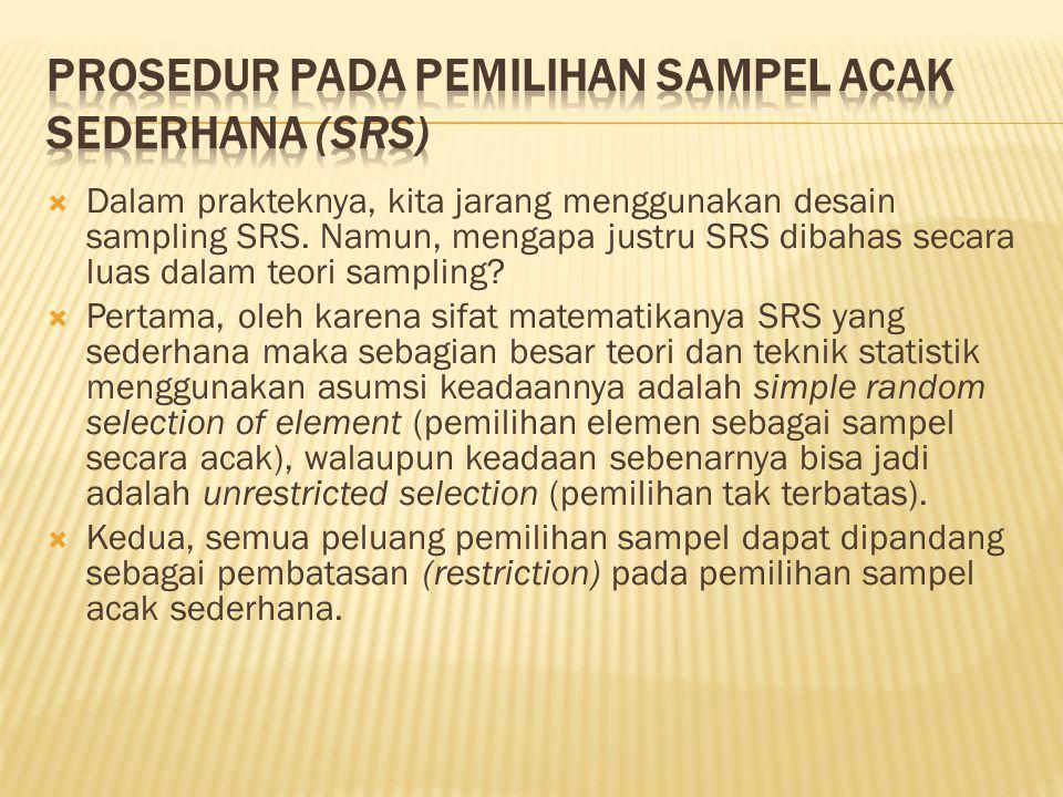  Dalam prakteknya, kita jarang menggunakan desain sampling SRS. Namun, mengapa justru SRS dibahas secara luas dalam teori sampling?  Pertama, oleh k