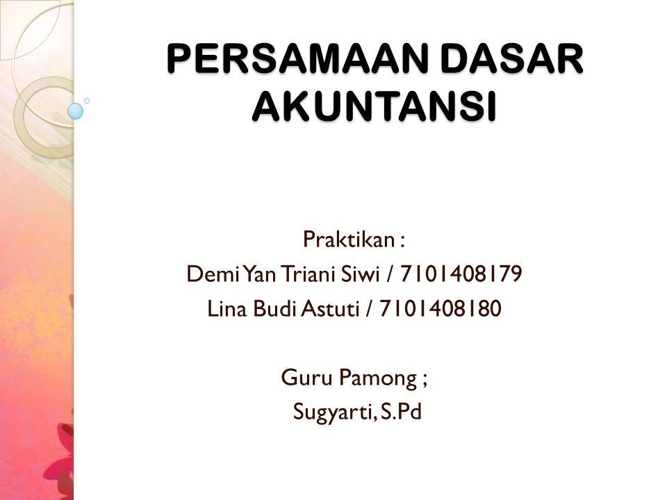 PERSAMAAN DASAR AKUNTANSI Praktikan : Demi Yan Triani Siwi / 7101408179 Lina Budi Astuti / 7101408180 Guru Pamong ; Sugyarti, S.Pd