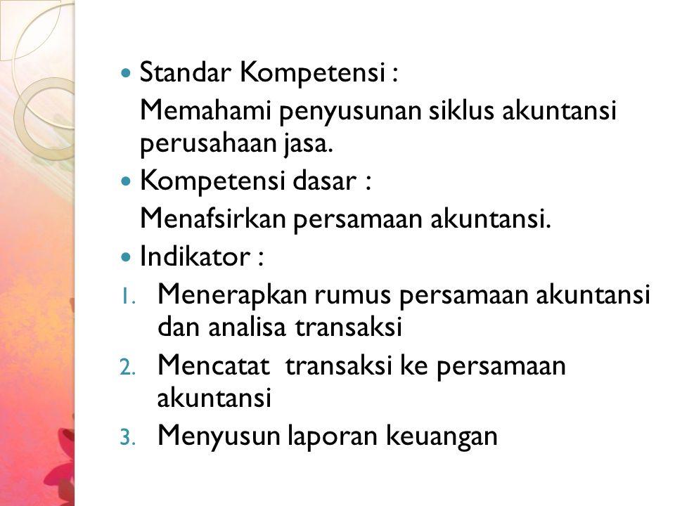 Standar Kompetensi : Memahami penyusunan siklus akuntansi perusahaan jasa. Kompetensi dasar : Menafsirkan persamaan akuntansi. Indikator : 1. Menerapk