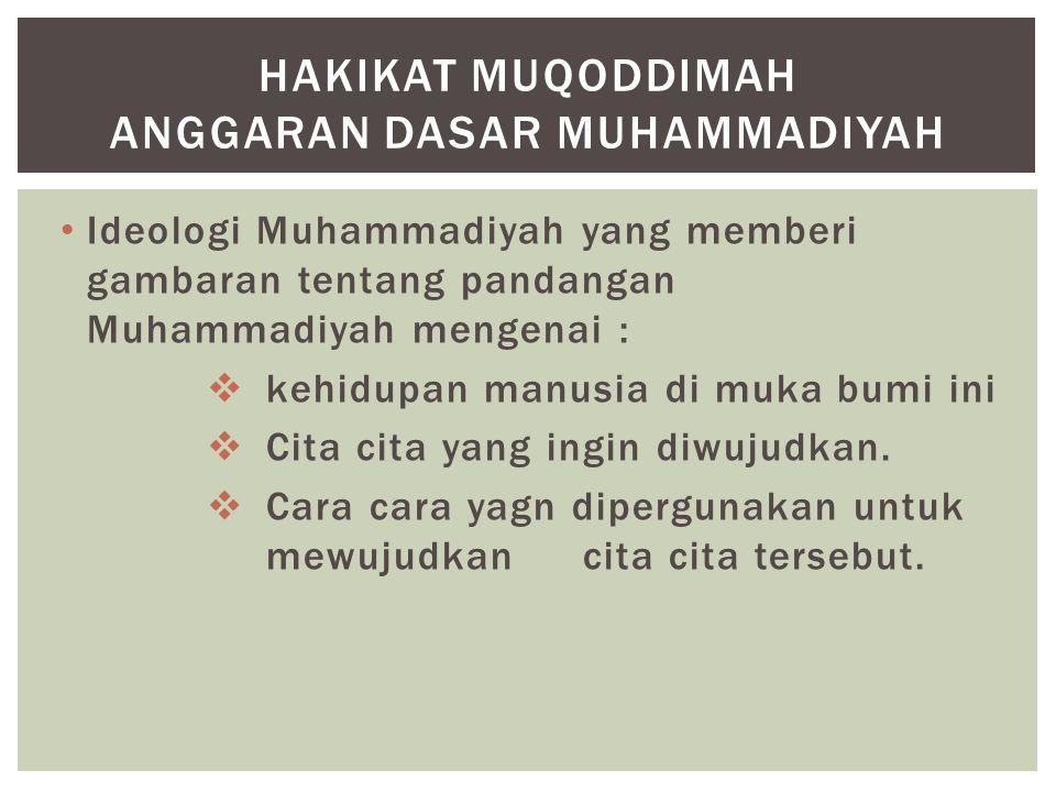 Ideologi Muhammadiyah yang memberi gambaran tentang pandangan Muhammadiyah mengenai :  kehidupan manusia di muka bumi ini  Cita cita yang ingin diwu