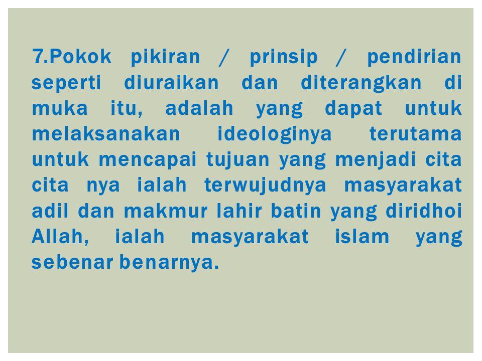 7.Pokok pikiran / prinsip / pendirian seperti diuraikan dan diterangkan di muka itu, adalah yang dapat untuk melaksanakan ideologinya terutama untuk m