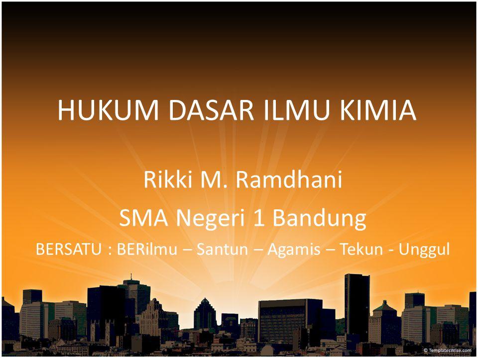 HUKUM DASAR ILMU KIMIA Rikki M. Ramdhani SMA Negeri 1 Bandung BERSATU : BERilmu – Santun – Agamis – Tekun - Unggul