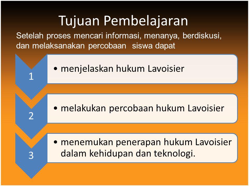 Tujuan Pembelajaran 1 menjelaskan hukum Lavoisier 2 melakukan percobaan hukum Lavoisier 3 menemukan penerapan hukum Lavoisier dalam kehidupan dan tekn