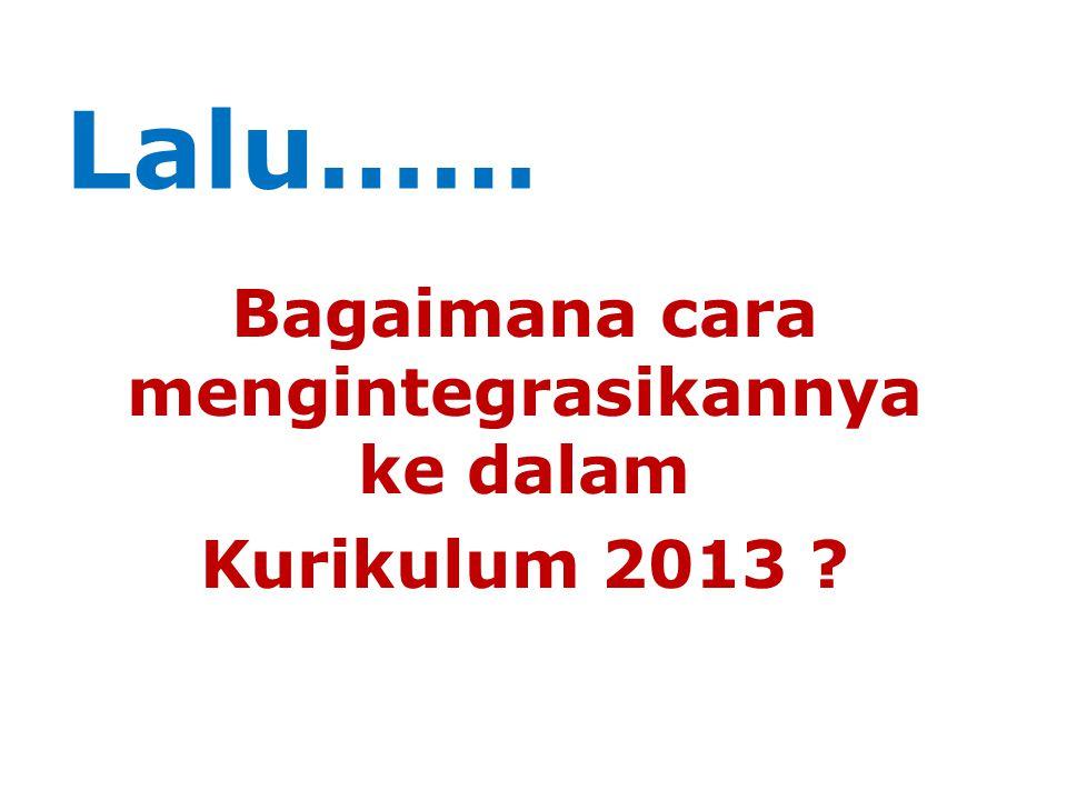 Lalu…… Bagaimana cara mengintegrasikannya ke dalam Kurikulum 2013 ?