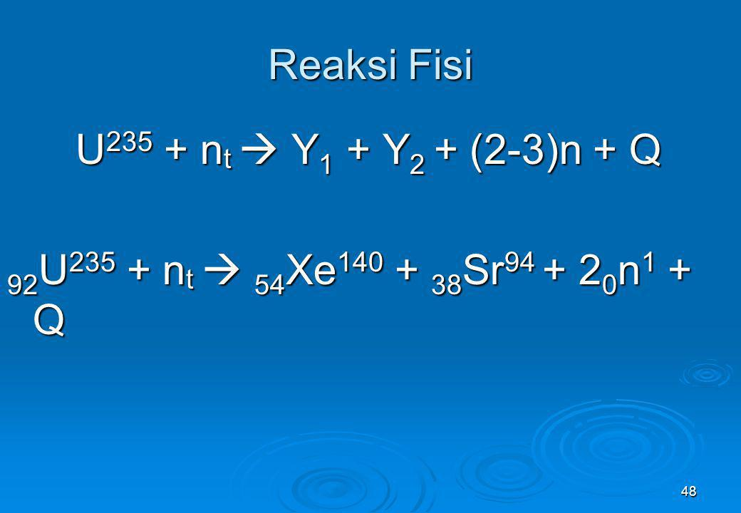 48 Reaksi Fisi U 235 + n t  Y 1 + Y 2 + (2-3)n + Q 92 U 235 + n t  54 Xe 140 + 38 Sr 94 + 2 0 n 1 + Q